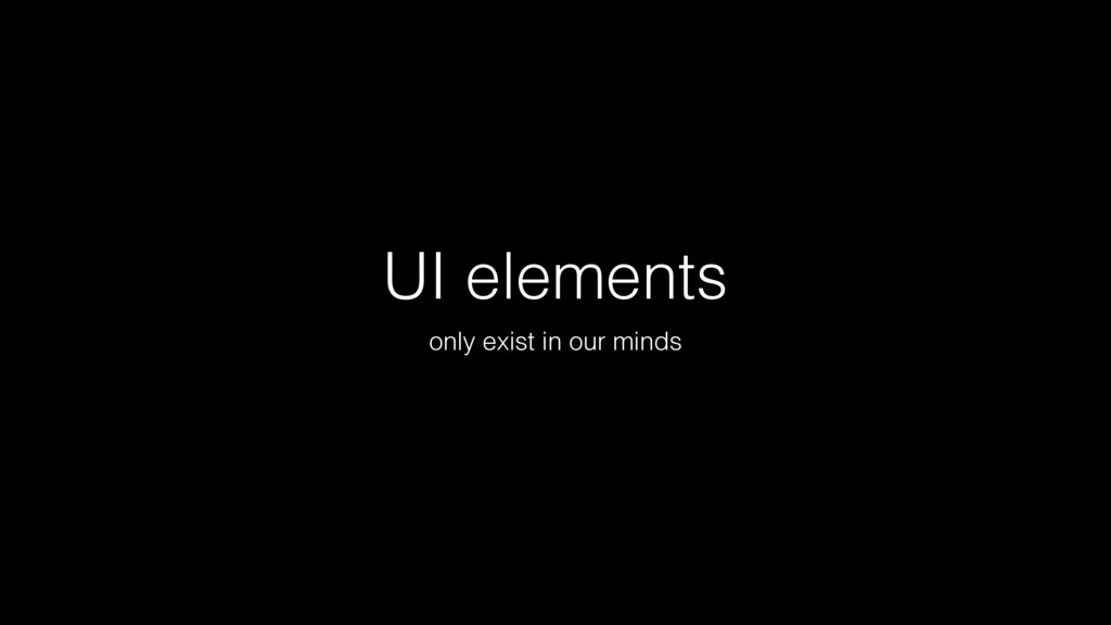 UI elements only exist in our minds