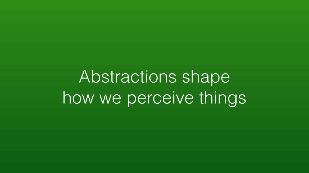 Abstractions shape how we perceive things