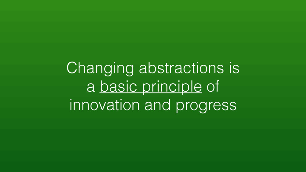 Changing abstractions is a basic principle of i...