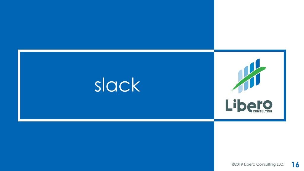 slack ©2019 Libero Consulting LLC. 16