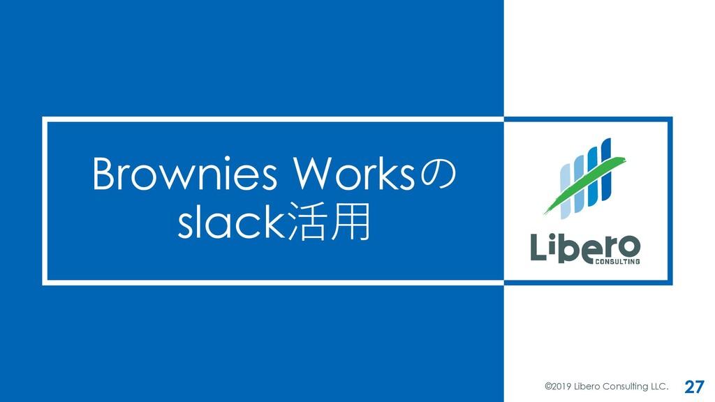 Brownies Worksの slack活⽤ ©2019 Libero Consulting...