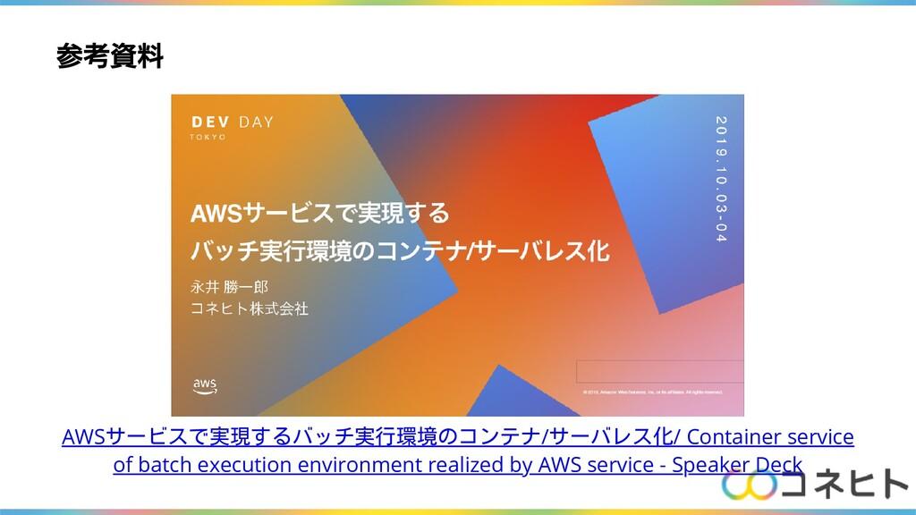 参考資料 AWSサービスで実現するバッチ実行環境のコンテナ/サーバレス化/ Container...