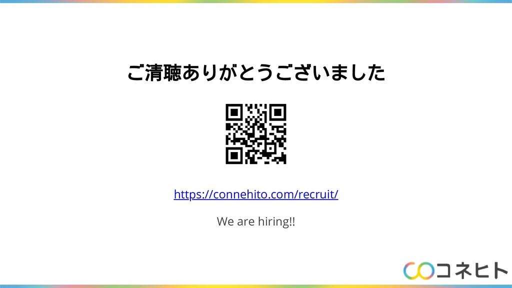 ご清聴ありがとうございました https://connehito.com/recruit/ W...