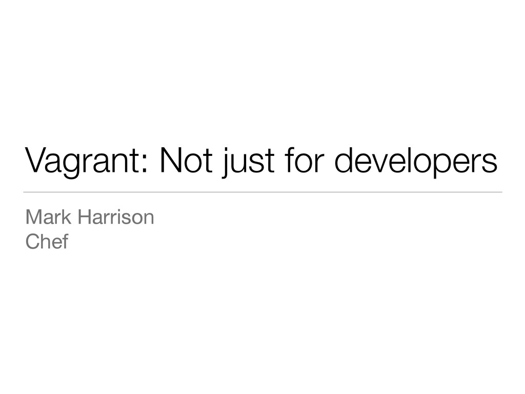 Vagrant: Not just for developers Mark Harrison ...