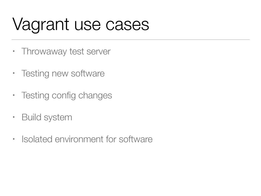 Vagrant use cases • Throwaway test server • Tes...