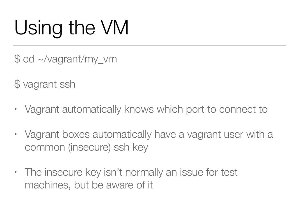 Using the VM $ cd ~/vagrant/my_vm $ vagrant ssh...