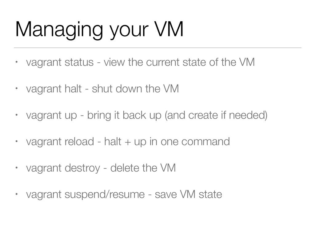 Managing your VM • vagrant status - view the cu...