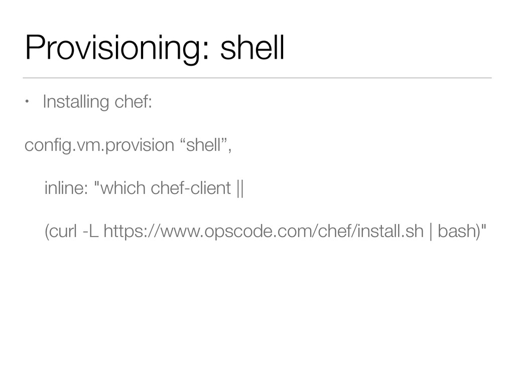 Provisioning: shell • Installing chef: config.vm...