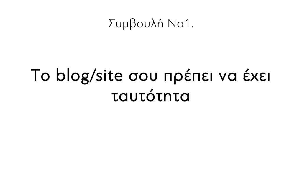 Συμβουλή Νο1. Το blog/site σου πρέπει να έχει τ...