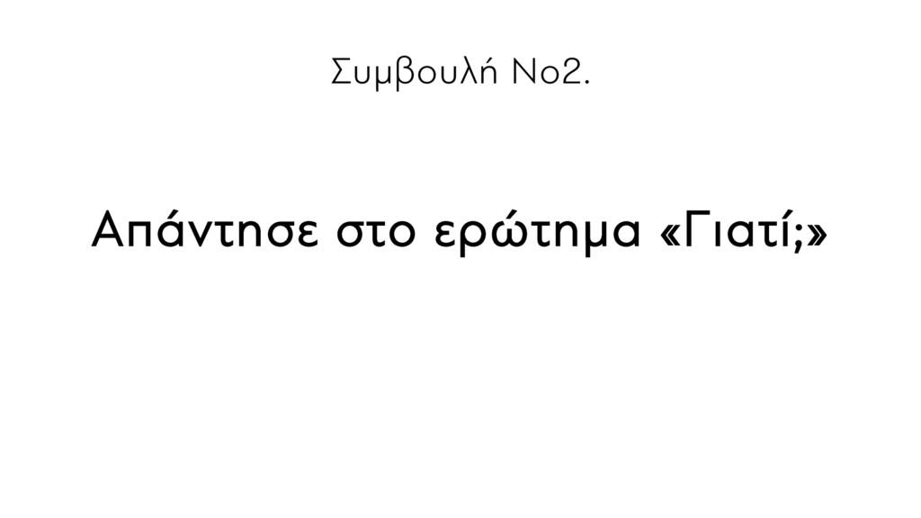 Συμβουλή Νο2. Απάντησε στο ερώτημα «Γιατί;»