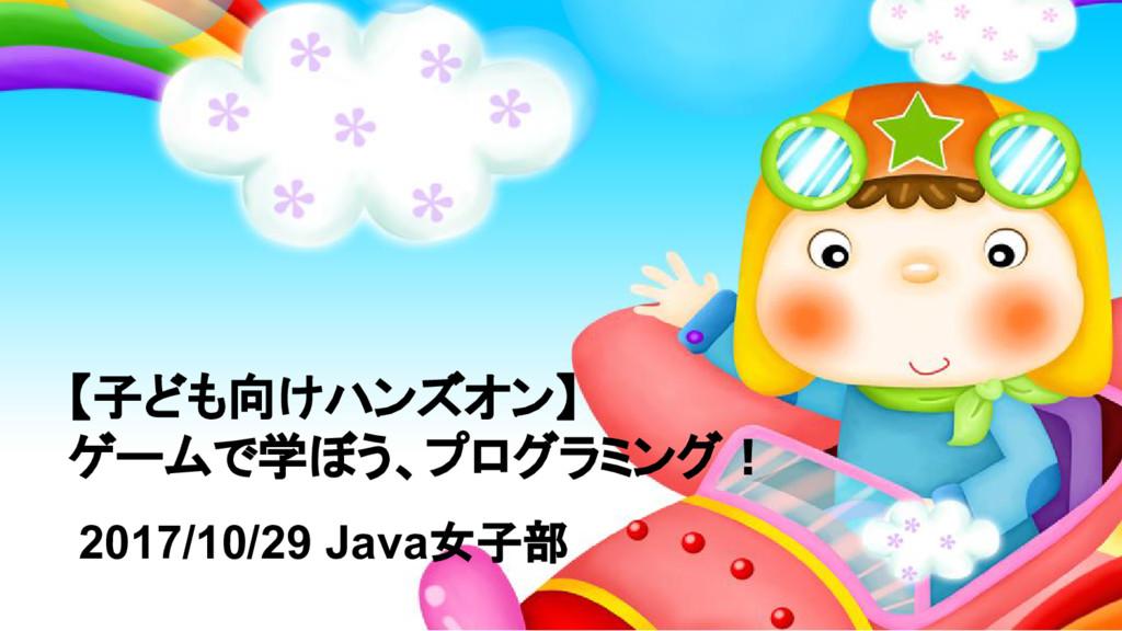 【子ども向けハンズオン】 ゲームで学ぼう、プログラミング! 2017/10/29 Java女子部