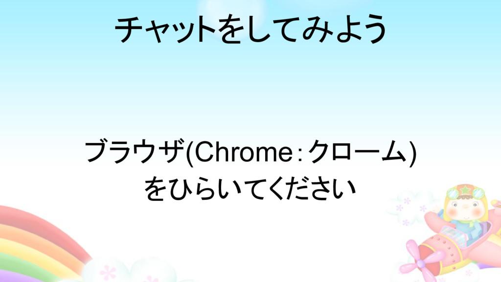 チャットをしてみよう ブラウザ(Chrome:クローム) をひらいてください