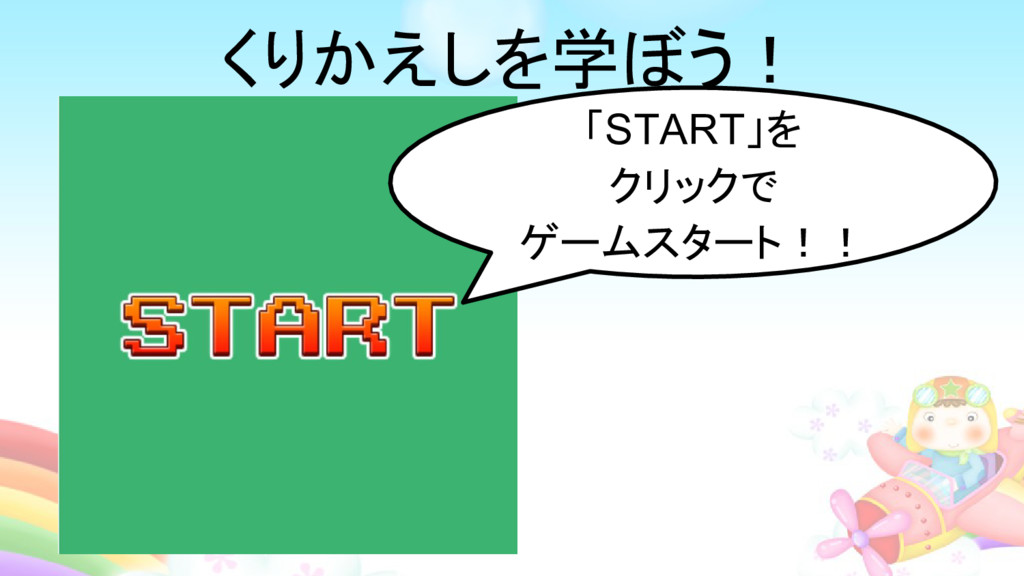 「START」を クリックで ゲームスタート!! くりかえしを学ぼう!