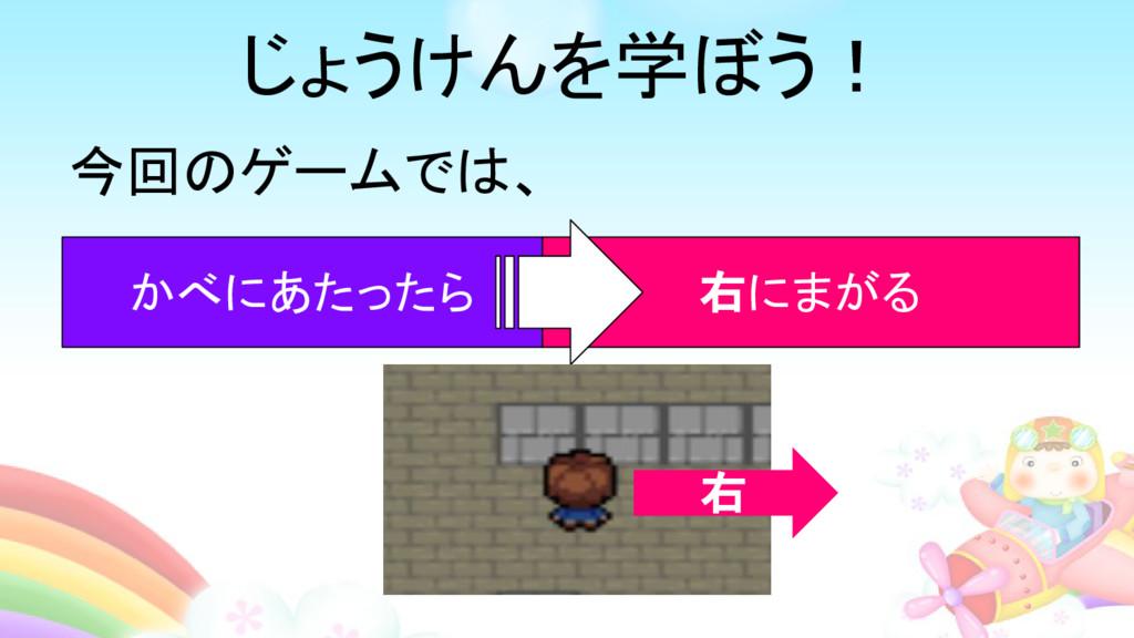 今回のゲームでは、 かべにあたったら 右にまがる 右 じょうけんを学ぼう!