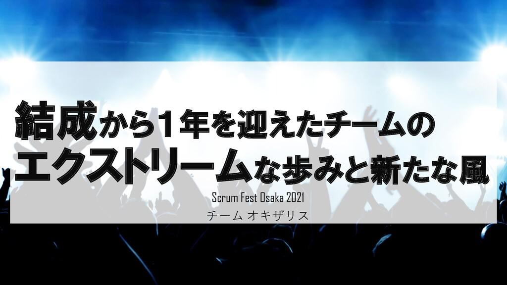 結成から1年を迎えたチームの エクストリームな歩みと新たな風 Scrum Fest Osaka...