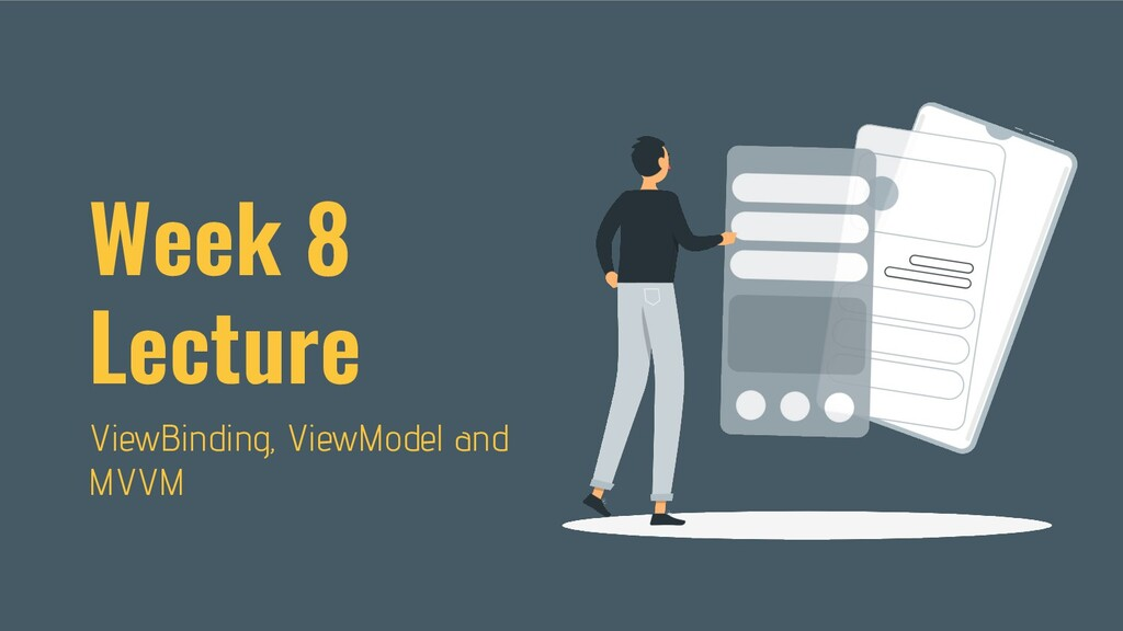 Week 8 Lecture ViewBinding, ViewModel and MVVM
