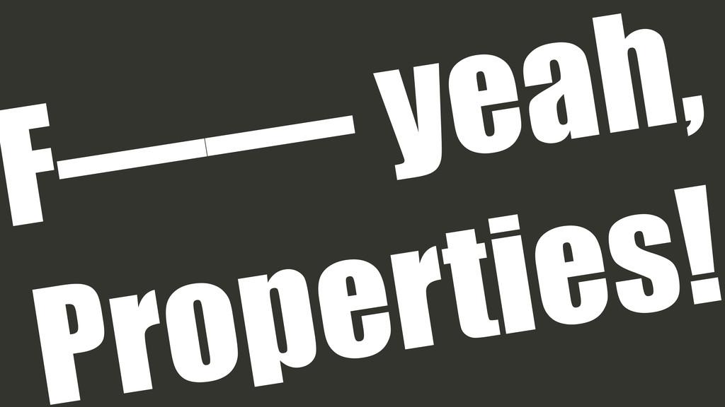 F—— yeah, Properties!