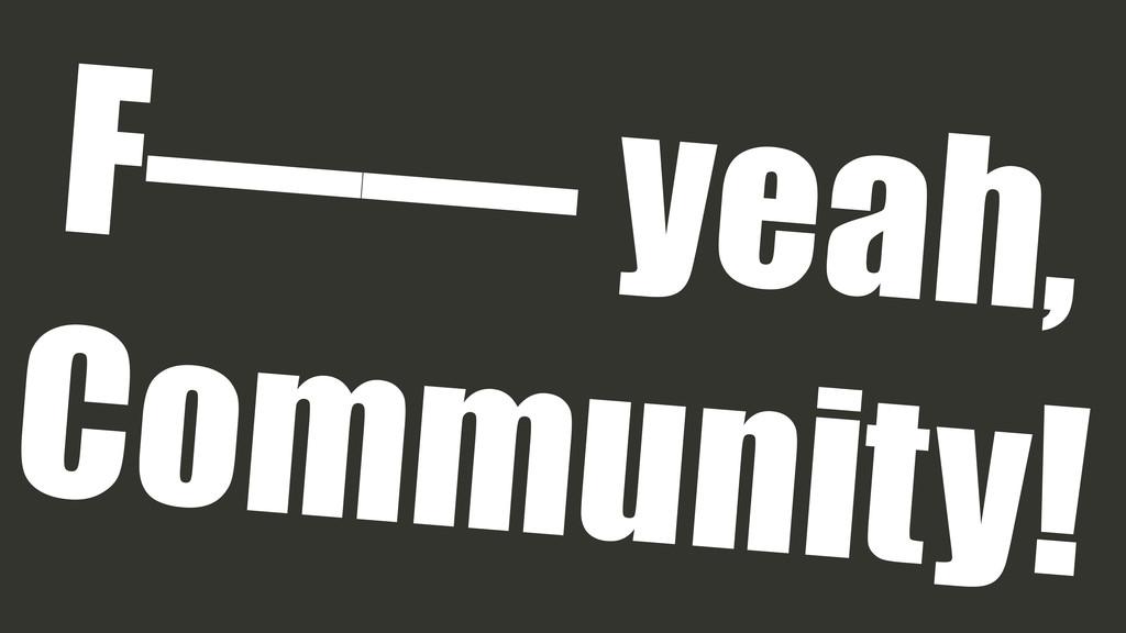 F—— yeah, Community!