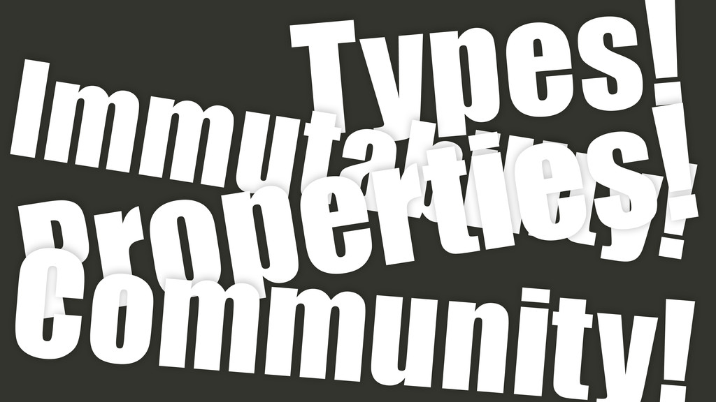 Types! Immutability! Properties! Community