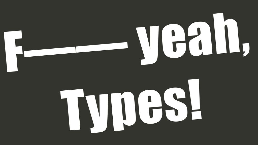 F—— yeah, Types!