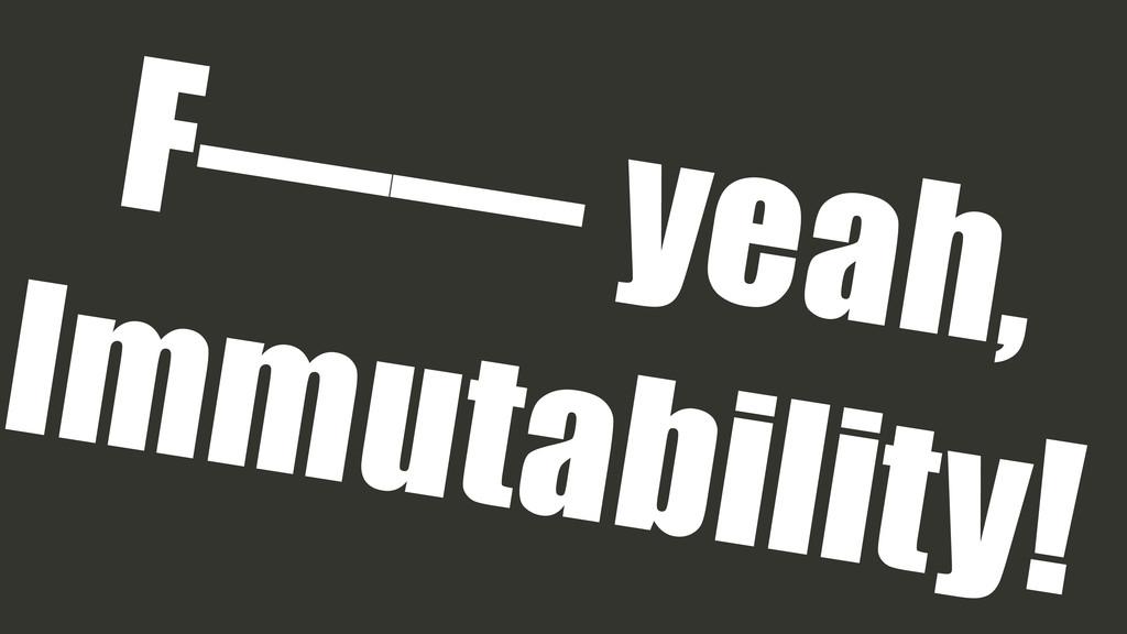 F—— yeah, Immutability!