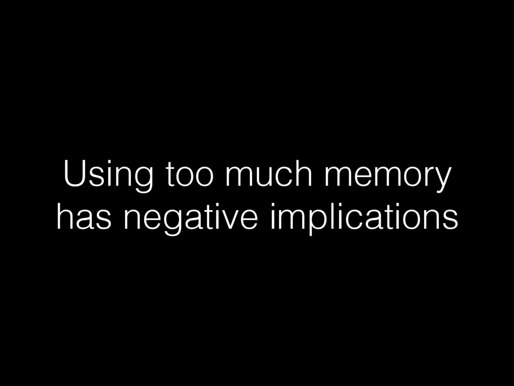 Using too much memory has negative implications!