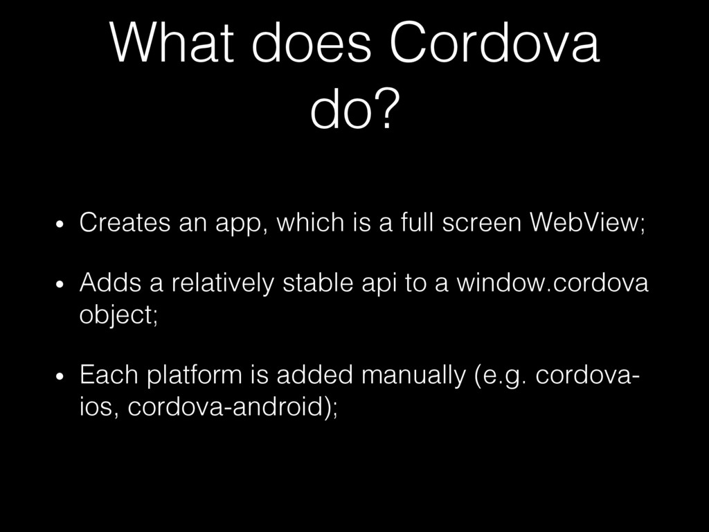 What does Cordova do?! •  Creates an app, which...