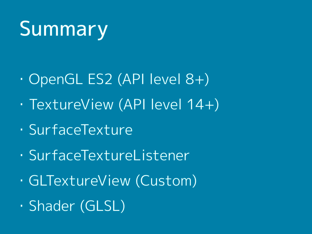 Summary ・OpenGL ES2 (API level 8+) ・TextureView...
