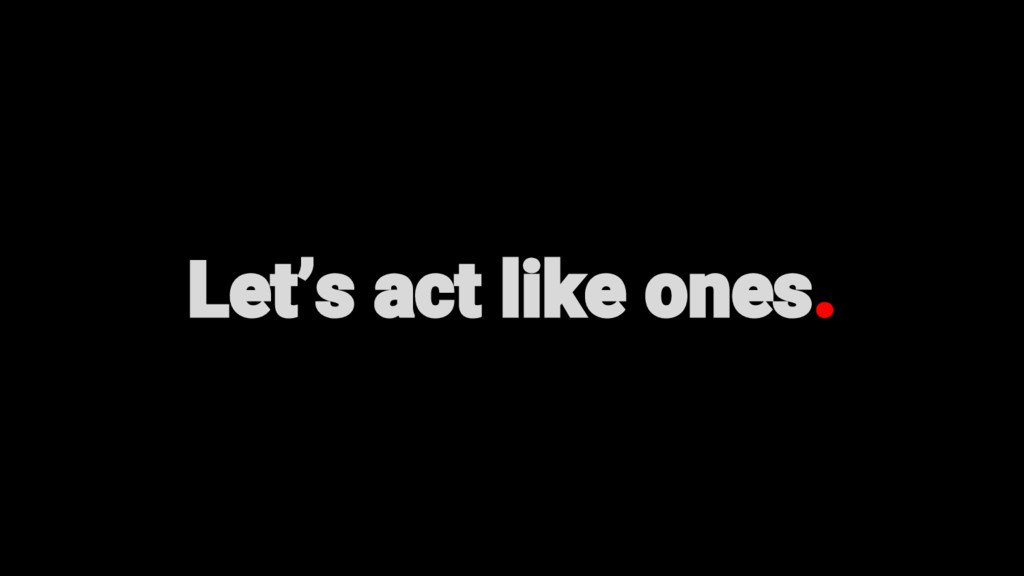 Let's act like ones.