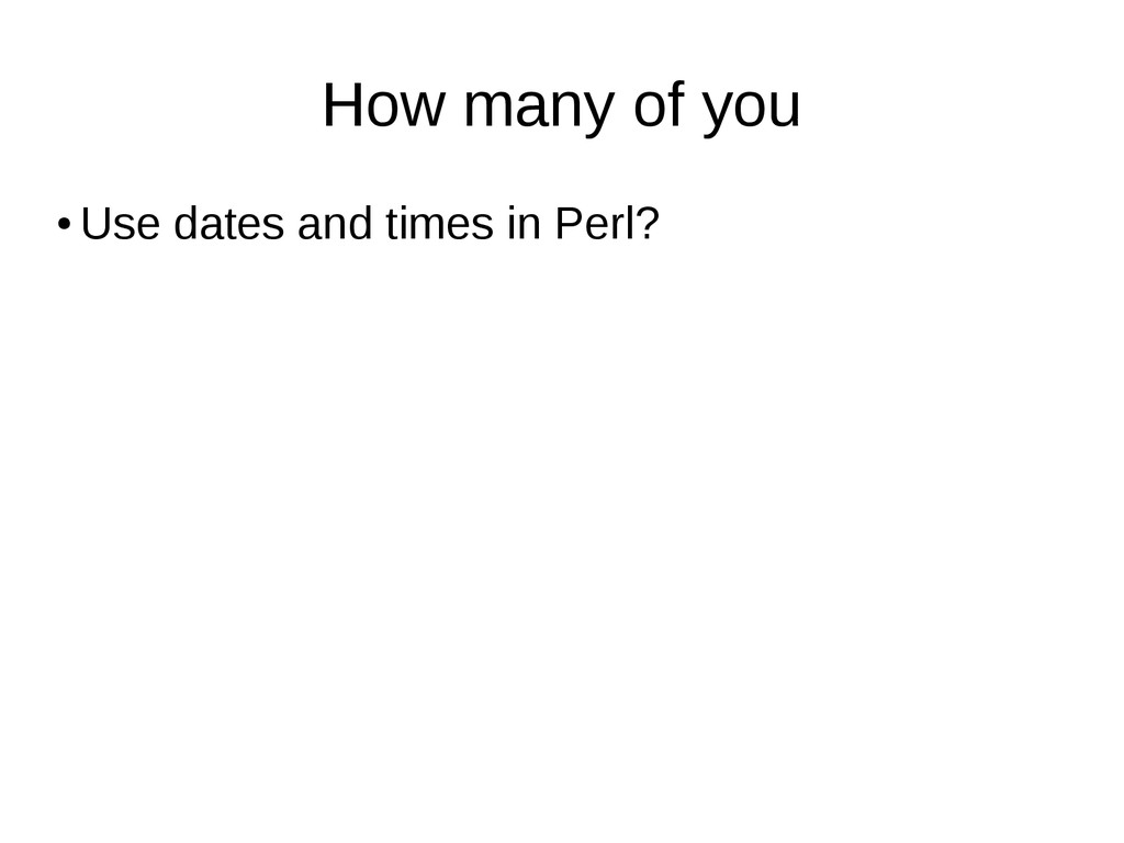 How many of you ● Use dates and times in Perl?
