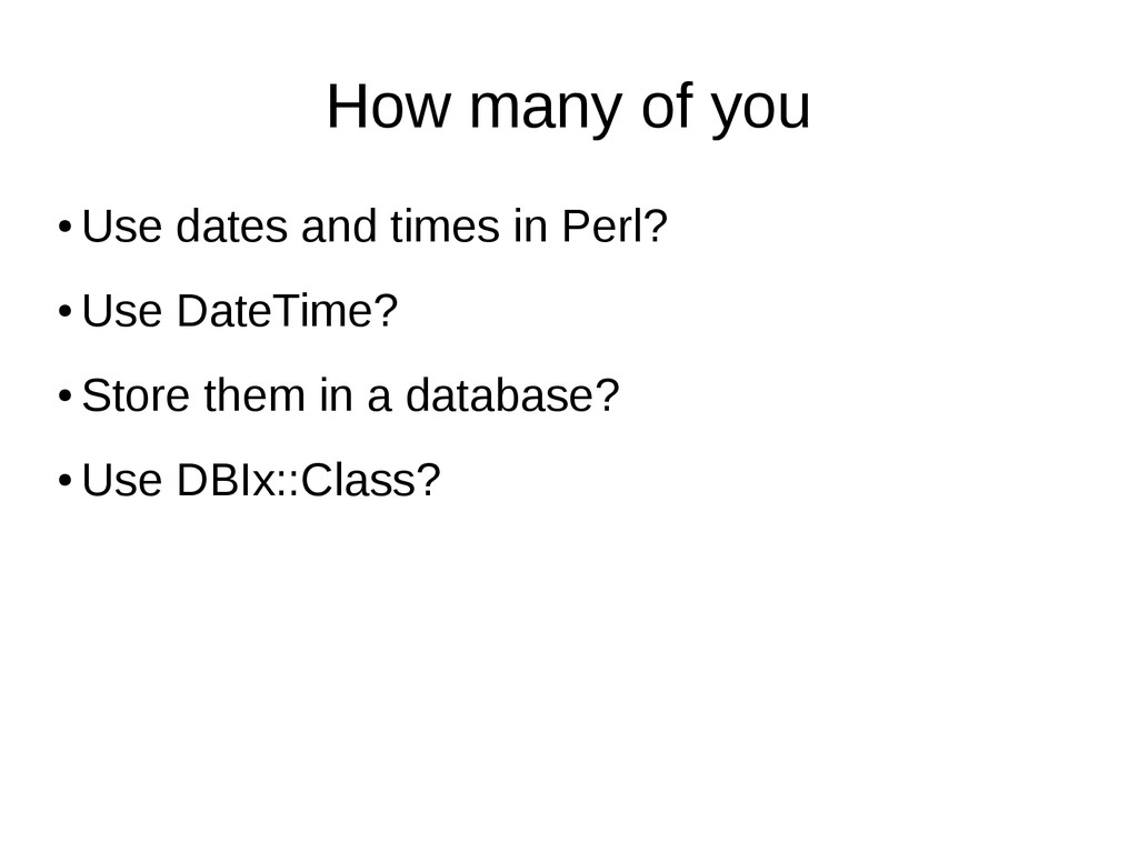 How many of you ● Use dates and times in Perl? ...