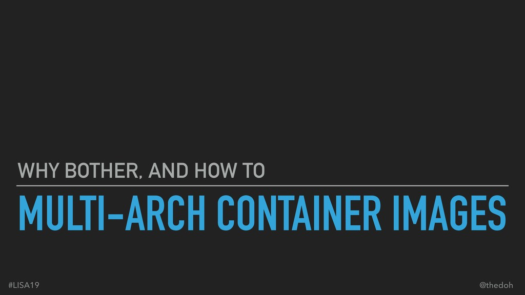 MULTI-ARCH CONTAINER IMAGES WHY BOTHER, AND HOW...