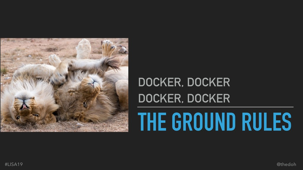 #LISA19 @thedoh THE GROUND RULES DOCKER, DOCKER...