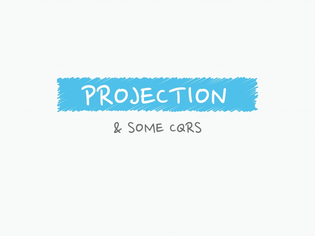 PROJECTION & SOME CQRS