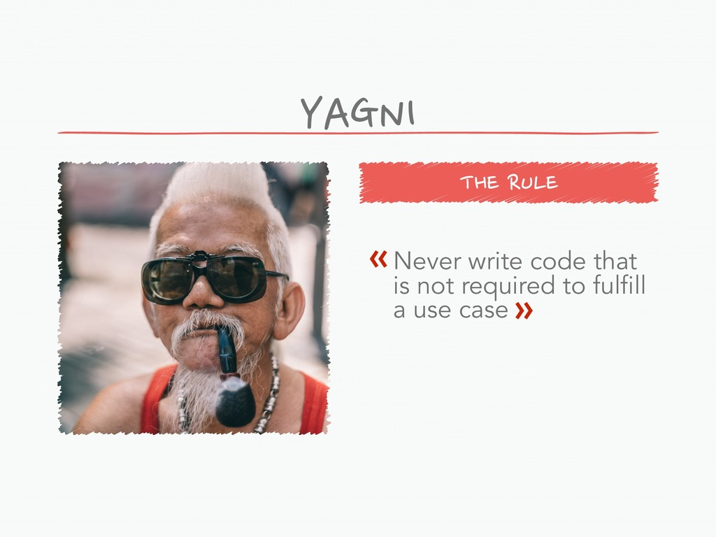 THE RULE YAGNI Never write code that is not req...