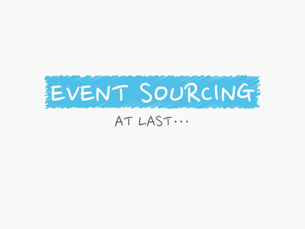 EVENT SOURCING AT LAST…