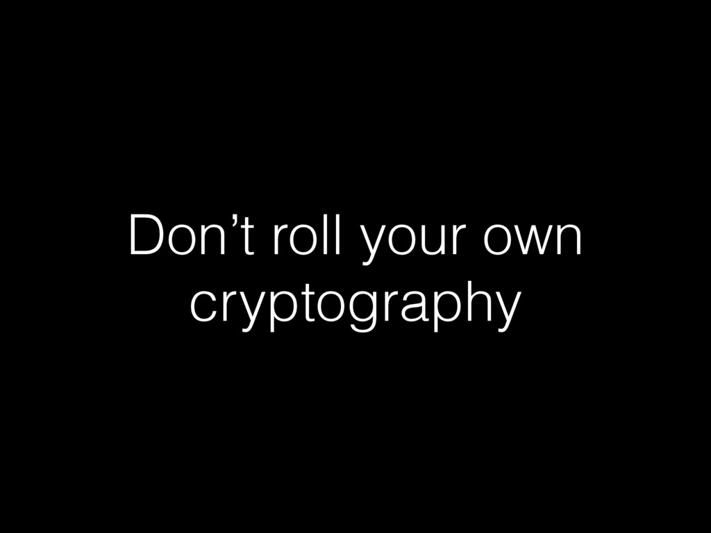 Don't roll your own cryptography