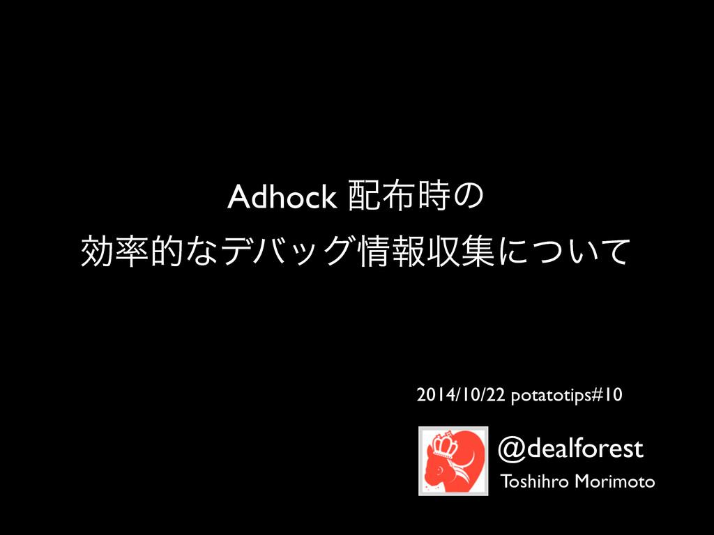 Adhock ͷ  ޮతͳσόοάใऩूʹ͍ͭͯ 2014/10/22 pota...