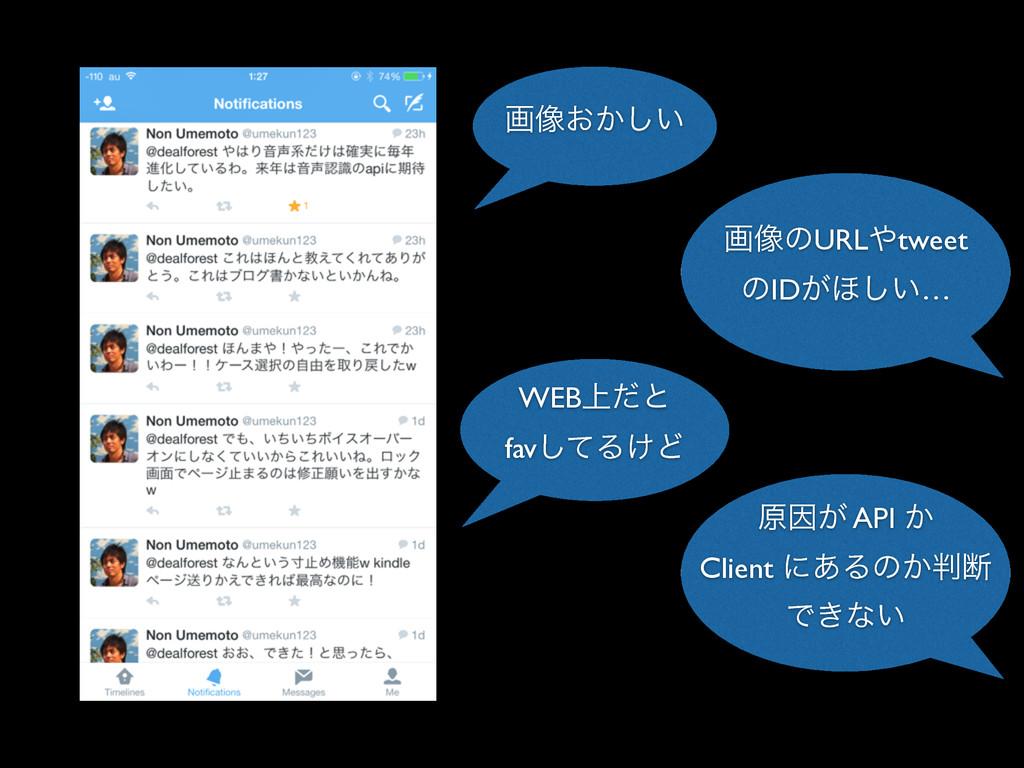ը૾͓͔͍͠ WEB্ͩͱ favͯ͠Δ͚Ͳ ݪҼ͕ API ͔ Client ʹ͋Δͷ͔அ...