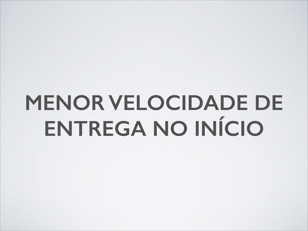 MENOR VELOCIDADE DE ENTREGA NO INÍCIO