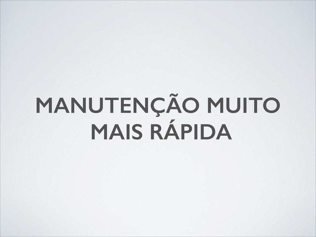 MANUTENÇÃO MUITO MAIS RÁPIDA