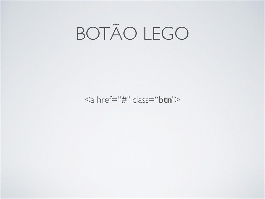 """BOTÃO LEGO <a href=""""#"""" class=""""btn"""">"""