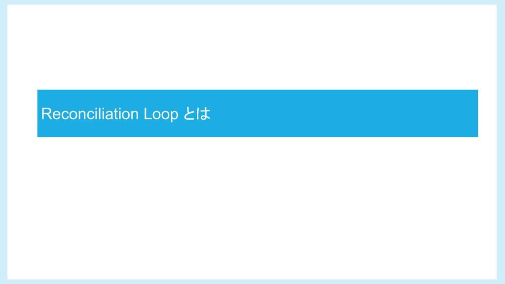 Reconciliation Loop とは