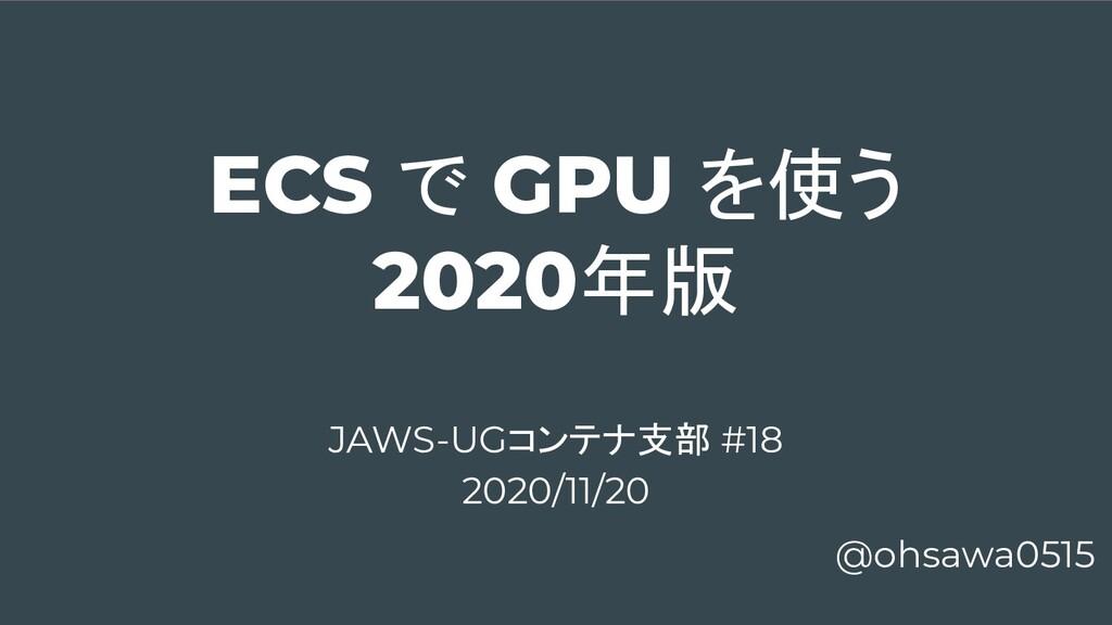 ECS で GPU を使う 2020年版 @ohsawa0515 JAWS-UGコンテナ支部 ...