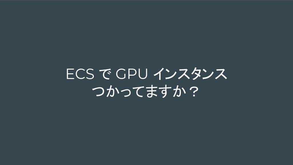 ECS で GPU インスタンス つかってますか?