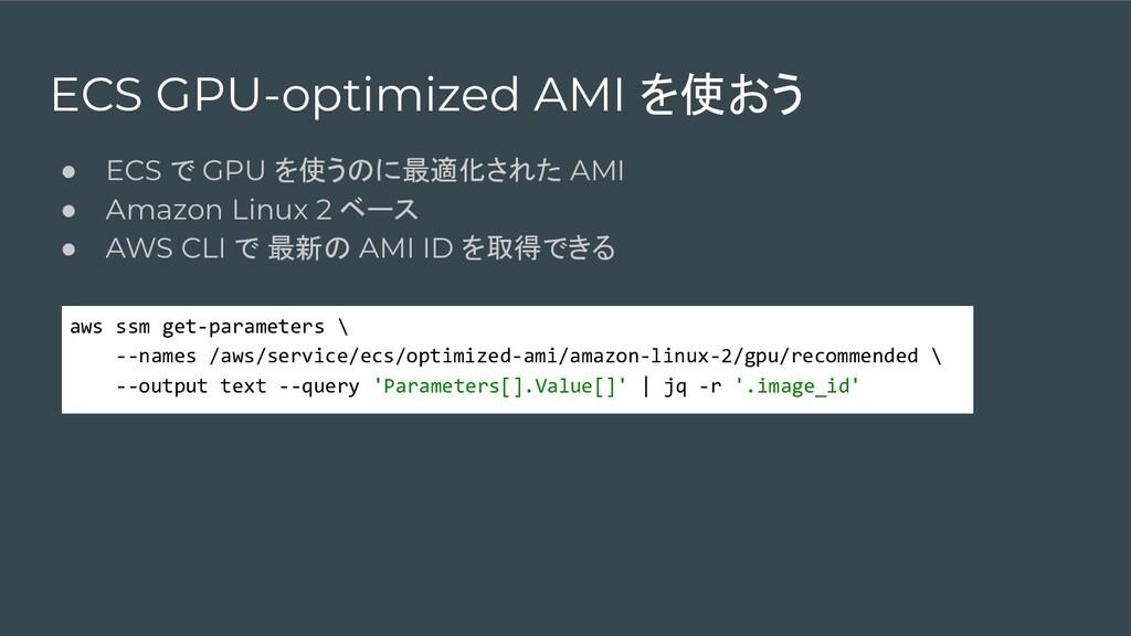 ECS GPU-optimized AMI を使おう ● ECS で GPU を使うのに最適化...