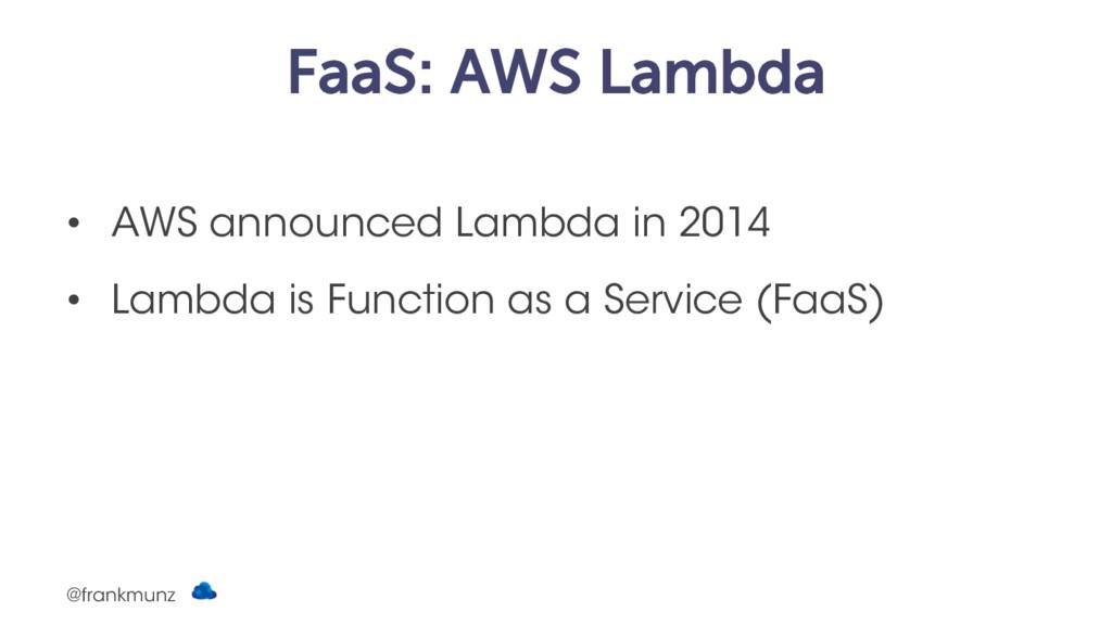 FaaS: AWS Lambda • AWS announced Lambda in 2014...
