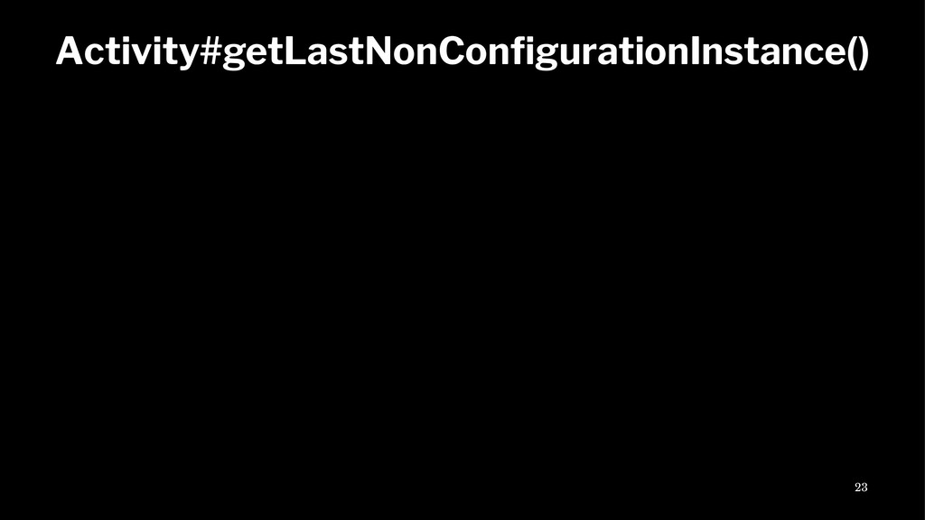 Activity#getLastNonConfigurationInstance() 23