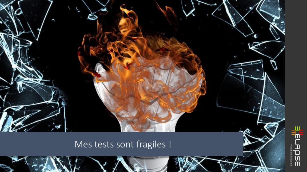 Mes tests sont fragiles !