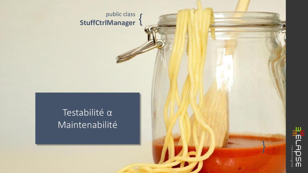 Testabilité α Maintenabilité public class Stuff...